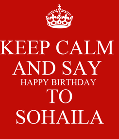 Poster: KEEP CALM  AND SAY  HAPPY BIRTHDAY  TO SOHAILA