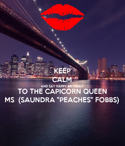 "Poster: KEEP CALM AND SAY HAPPY BIRTHDAY  TO THE CAPICORN QUEEN MS  (SAUNDRA ""PEACHES"" FOBBS)"