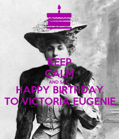 Poster: KEEP CALM AND SAY HAPPY BIRTHDAY TO VICTORIA EUGENIE