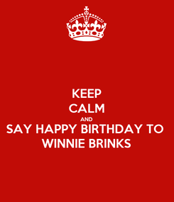 Poster: KEEP CALM AND SAY HAPPY BIRTHDAY TO  WINNIE BRINKS