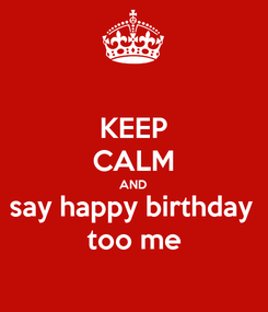 Poster: KEEP CALM AND say happy birthday  too me