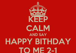 Poster: KEEP CALM AND SAY HAPPY BITHDAY TO ME 2-1