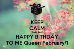 Poster: KEEP CALM AND SAY HAPPY BITHDAY TO ME Queen February/1