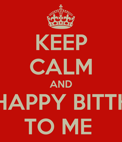 Poster: KEEP CALM AND SAY HAPPY BITTHDAY TO ME
