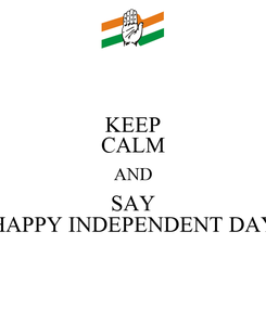 Poster: KEEP CALM AND SAY HAPPY INDEPENDENT DAY