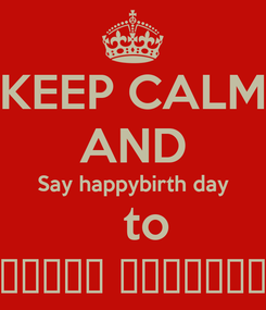 Poster: KEEP CALM AND Say happybirth day   to بـرنــس حــلــوان
