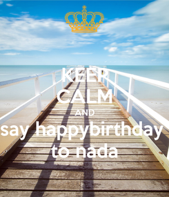 Poster: KEEP CALM AND say happybirthday  to nada