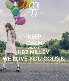 Poster: KEEP CALM AND SAY  HB2 MILLEY  WE LOVE YOU COUSIN