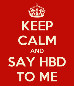 Poster: KEEP CALM AND SAY HBD TO ME