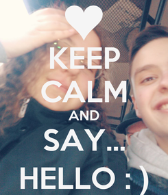 Poster: KEEP CALM AND SAY... HELLO : )