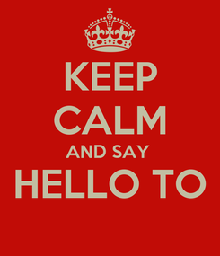 Poster: KEEP CALM AND SAY  HELLO TO