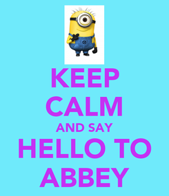 Poster: KEEP CALM AND SAY HELLO TO ABBEY