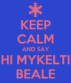 Poster: KEEP CALM AND SAY HI MYKELTI BEALE