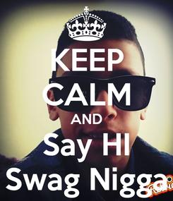 Poster: KEEP CALM AND Say HI Swag Nigga