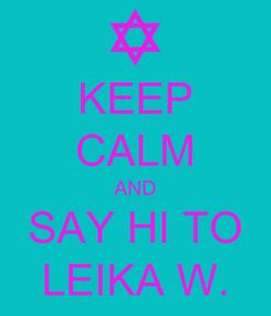 Poster: KEEP CALM AND SAY HI TO LEIKA W.