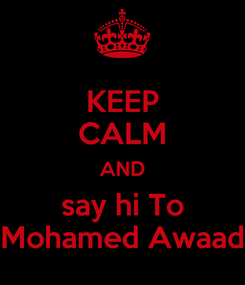 Poster: KEEP CALM AND say hi To Mohamed Awaad
