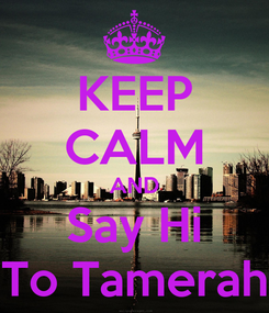 Poster: KEEP CALM AND Say Hi To Tamerah