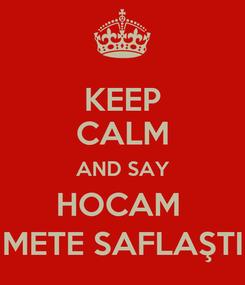 Poster: KEEP CALM AND SAY HOCAM  METE SAFLAŞTI
