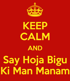 Poster: KEEP CALM AND Say Hoja Bigu Ki Man Manam