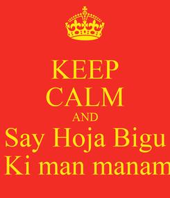 Poster: KEEP CALM AND Say Hoja Bigu  Ki man manam