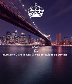 Poster: KEEP CALM AND Say Hurtado y Clara  Is Real ♥️ y no te olvides de Davtina