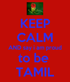 Poster: KEEP CALM AND say i am proud to be  TAMIL