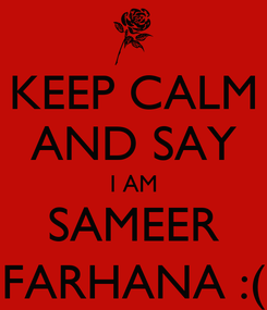 Poster: KEEP CALM AND SAY I AM SAMEER FARHANA :(