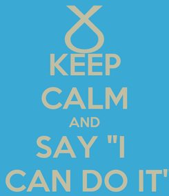 "Poster: KEEP CALM AND SAY ""I   CAN DO IT"""