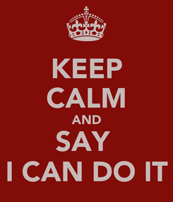 Poster: KEEP CALM AND SAY  I CAN DO IT