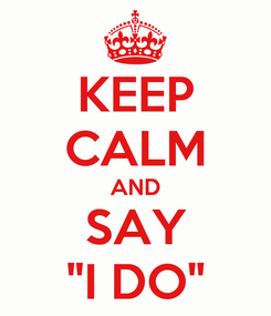 """Poster: KEEP CALM AND SAY """"I DO"""""""