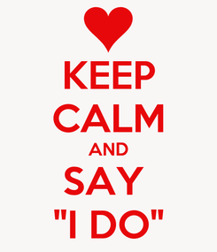 "Poster: KEEP CALM AND SAY  ""I DO"""