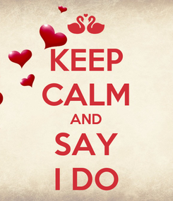 Poster: KEEP CALM AND SAY I DO