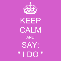 "Poster: KEEP CALM AND SAY: "" I DO """