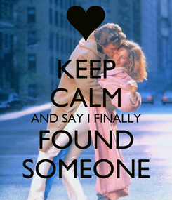 Poster: KEEP CALM AND SAY I FINALLY FOUND SOMEONE