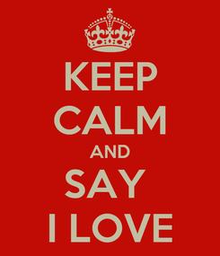 Poster: KEEP CALM AND SAY  I LOVE