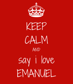 Poster: KEEP CALM AND say i love EMANUEL
