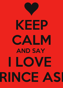 Poster: KEEP CALM AND SAY  I LOVE  PRINCE ASIF