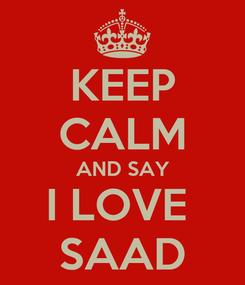 Poster: KEEP CALM AND SAY I LOVE  SAAD