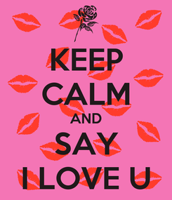 Poster: KEEP CALM AND SAY I LOVE U