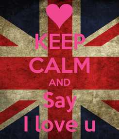 Poster: KEEP CALM AND Say I love u
