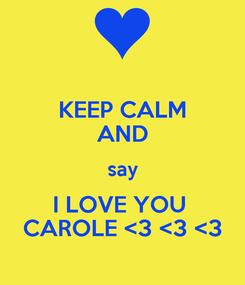 Poster: KEEP CALM AND say I LOVE YOU  CAROLE <3 <3 <3