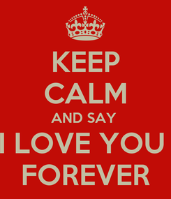 Poster: KEEP CALM AND SAY  I LOVE YOU  FOREVER