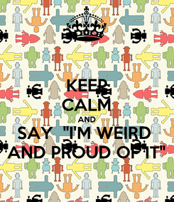 """Poster: KEEP CALM AND SAY  """"I'M WEIRD  AND PROUD OF IT"""""""