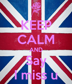 Poster: KEEP CALM AND Say I miss u