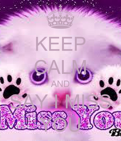 Poster: KEEP CALM AND SAY I MISS YOU