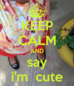 Poster: KEEP CALM AND say i'm  cute