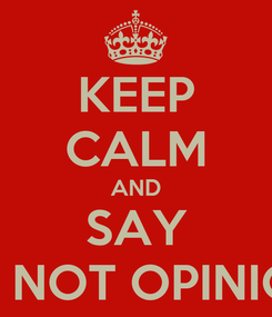 """Poster: KEEP CALM AND SAY """"I'M NOT OPINION"""""""