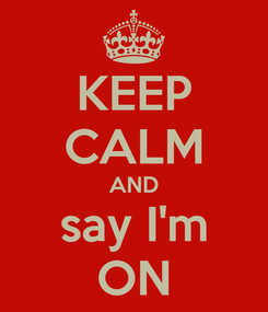 Poster: KEEP CALM AND say I'm ON