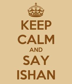 Poster: KEEP CALM AND SAY ISHAN