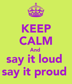 Poster: KEEP CALM And  say it loud  say it proud